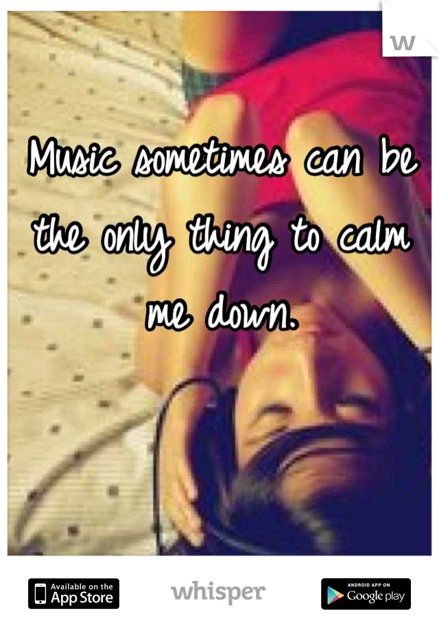 Music sometimes can be the only thing to calm me down.
