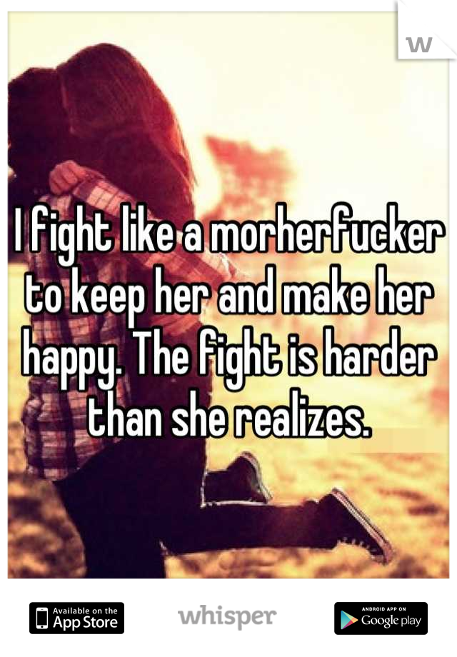 I fight like a morherfucker to keep her and make her happy. The fight is harder than she realizes.