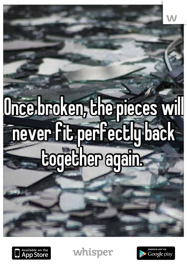 Once broken, the pieces will never fit perfectly back together again.