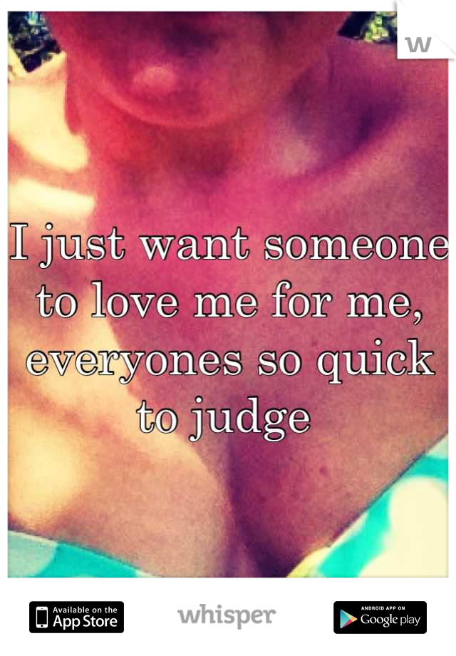 I just want someone to love me for me, everyones so quick to judge