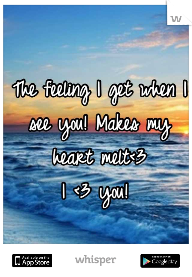 The feeling I get when I see you! Makes my heart melt<3  I <3 you!