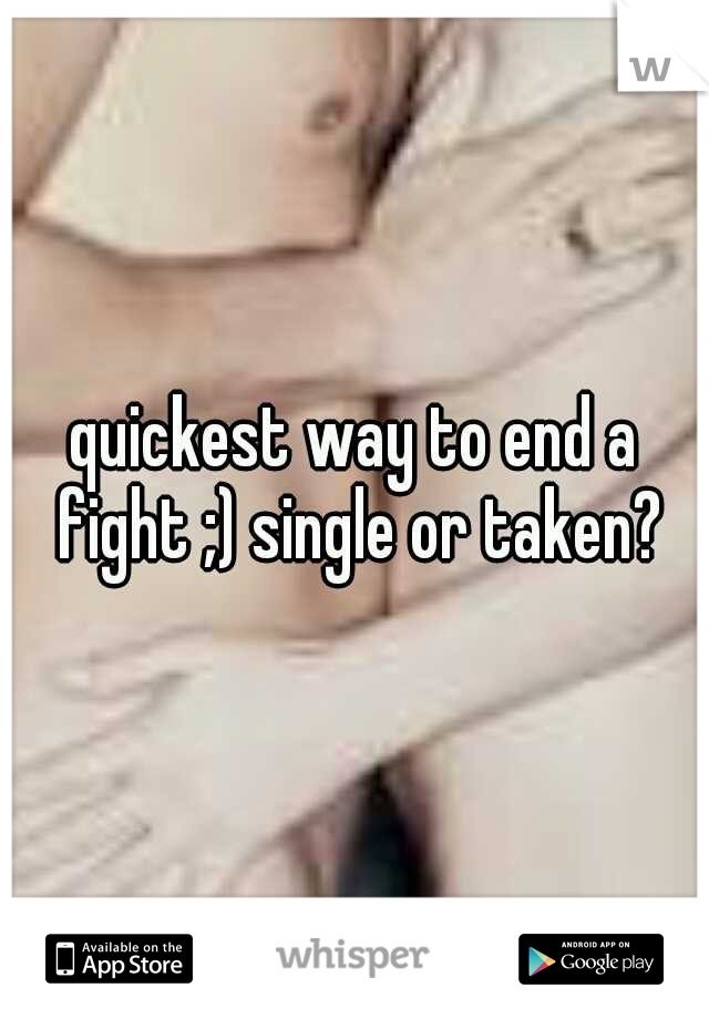 quickest way to end a fight ;) single or taken?