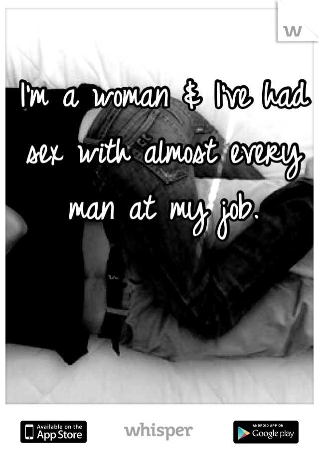 I'm a woman & I've had sex with almost every man at my job.