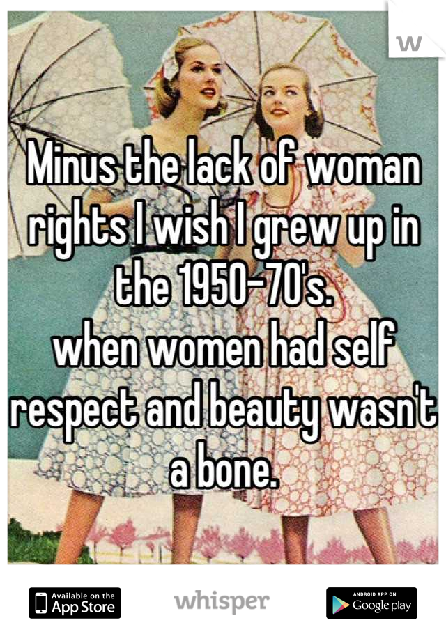 Minus the lack of woman rights I wish I grew up in the 1950-70's.  when women had self respect and beauty wasn't a bone.