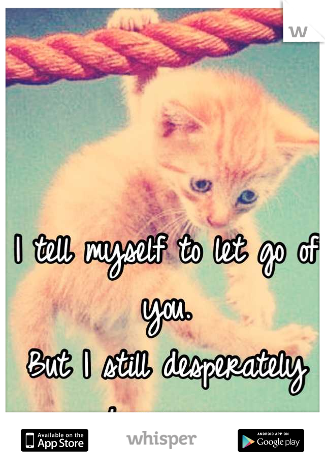 I tell myself to let go of you. But I still desperately hang on...