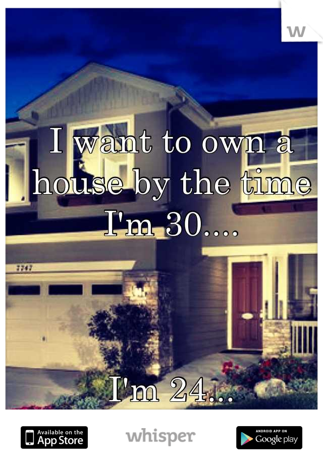 I want to own a house by the time I'm 30....    I'm 24...
