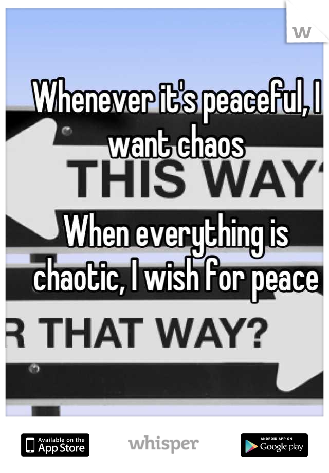 Whenever it's peaceful, I want chaos  When everything is chaotic, I wish for peace