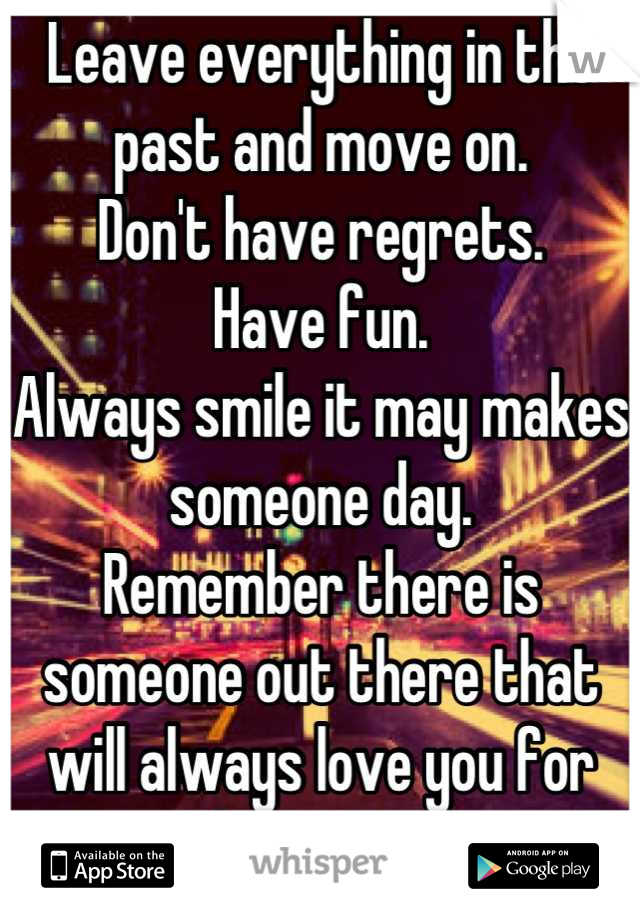 Leave everything in the past and move on.  Don't have regrets.  Have fun.  Always smile it may makes someone day.  Remember there is someone out there that will always love you for who you are.