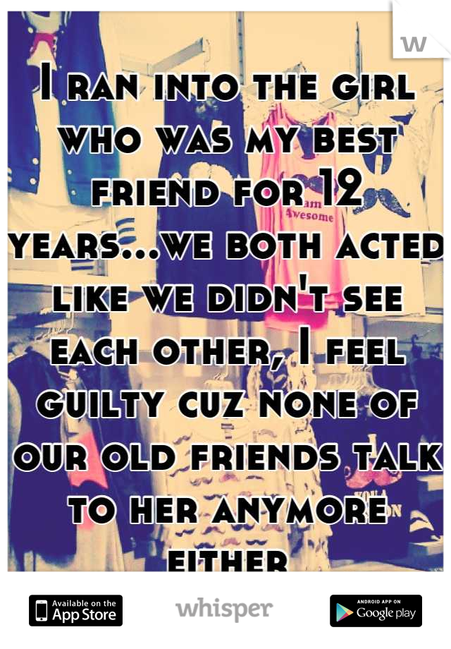 I ran into the girl who was my best friend for 12 years...we both acted like we didn't see each other, I feel guilty cuz none of our old friends talk to her anymore either