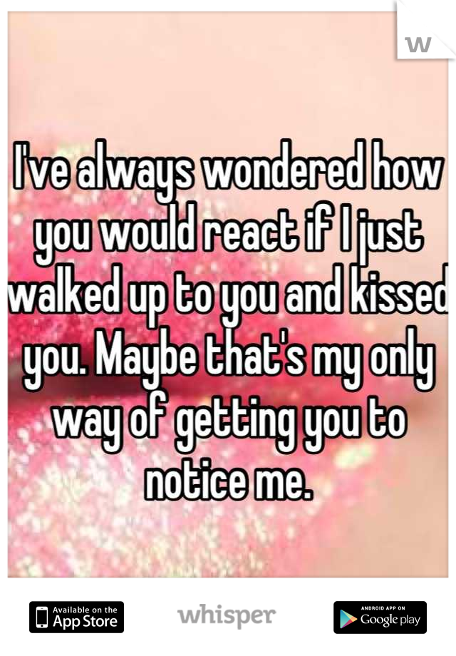 I've always wondered how you would react if I just walked up to you and kissed you. Maybe that's my only way of getting you to notice me.