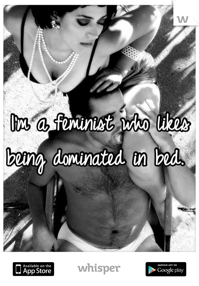 I'm a feminist who likes being dominated in bed.