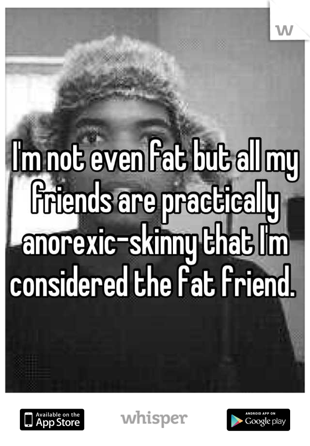 I'm not even fat but all my friends are practically anorexic-skinny that I'm considered the fat friend.