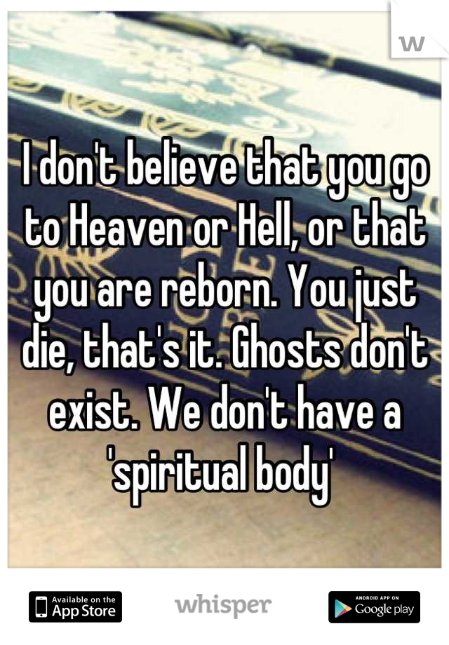 I don't believe that you go to Heaven or Hell, or that you are reborn. You just die, that's it. Ghosts don't exist. We don't have a 'spiritual body'
