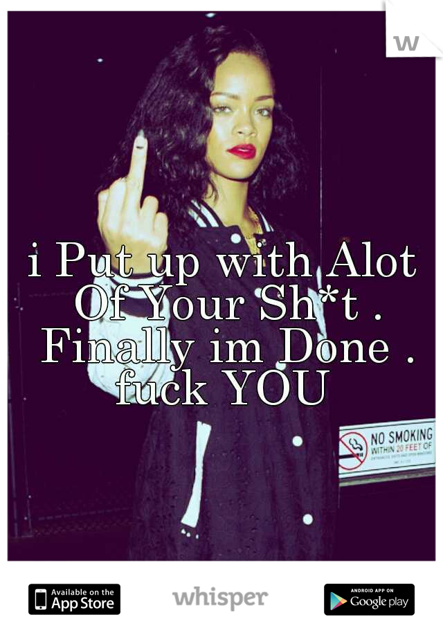 i Put up with Alot Of Your Sh*t . Finally im Done . fuck YOU