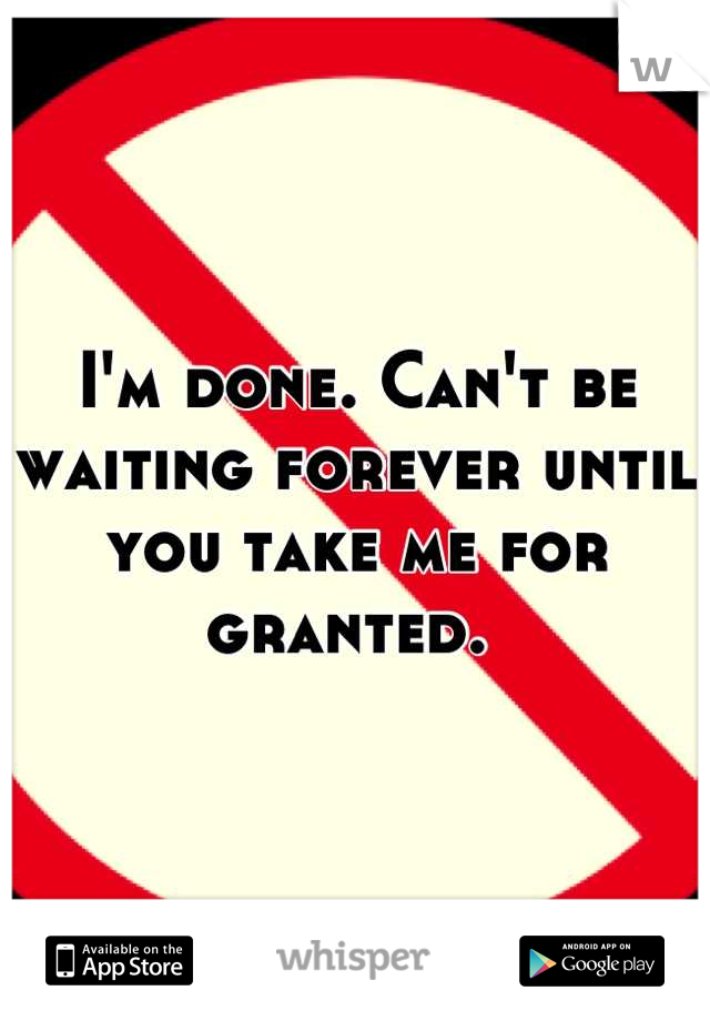 I'm done. Can't be waiting forever until you take me for granted.