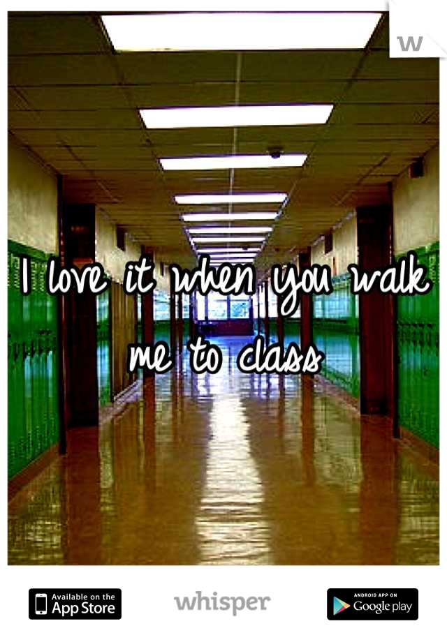I love it when you walk me to class