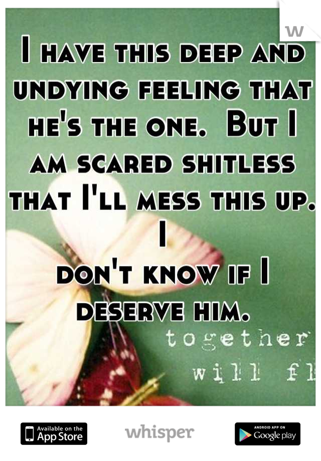I have this deep and undying feeling that he's the one.  But I  am scared shitless that I'll mess this up.  I  don't know if I deserve him.