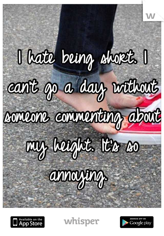 I hate being short. I can't go a day without someone commenting about my height. It's so annoying.