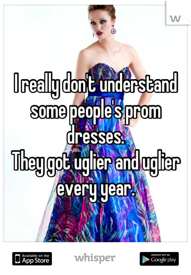 I really don't understand some people's prom dresses.  They got uglier and uglier every year.
