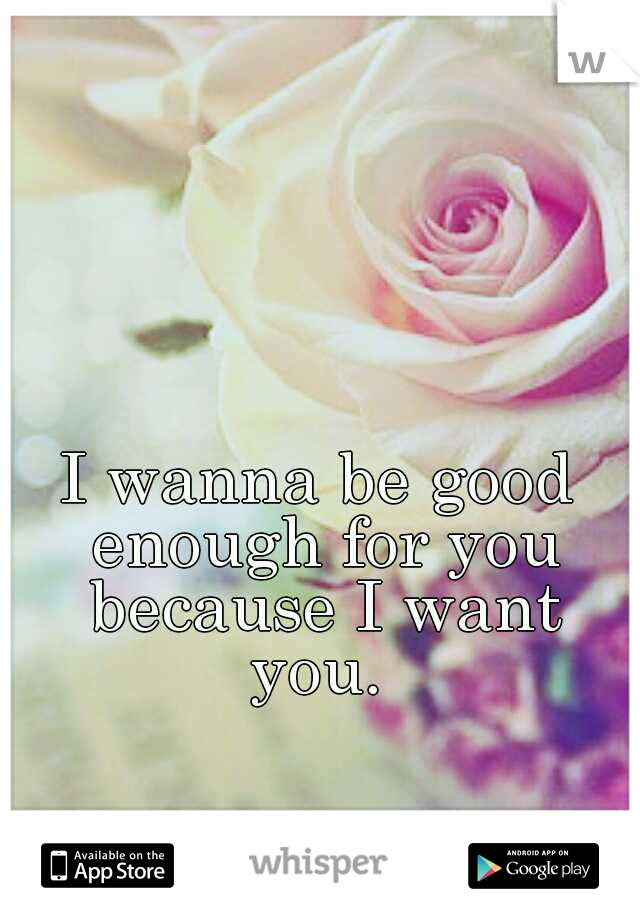 I wanna be good enough for you because I want you.