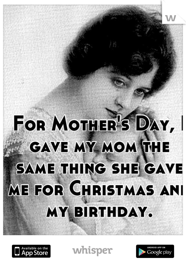 For Mother's Day, I gave my mom the same thing she gave me for Christmas and my birthday.   Nothing.