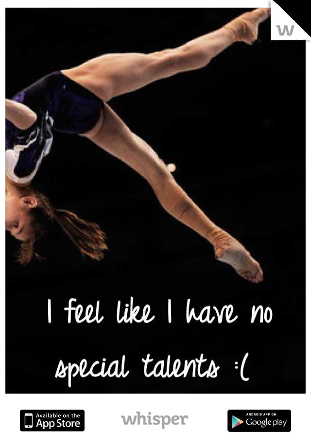 I feel like I have no special talents :(