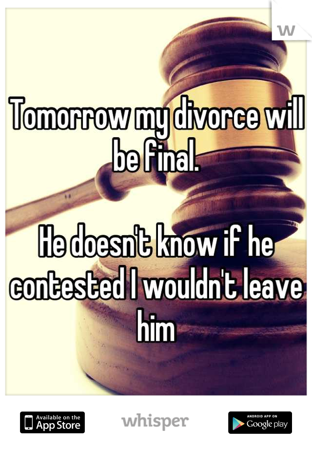Tomorrow my divorce will be final.   He doesn't know if he contested I wouldn't leave him