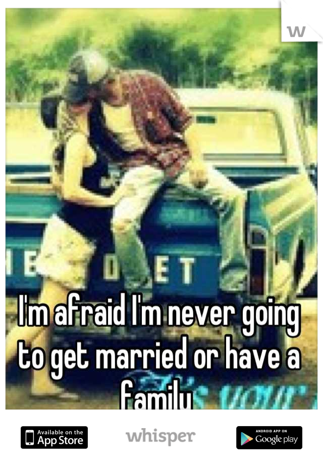 I'm afraid I'm never going to get married or have a family
