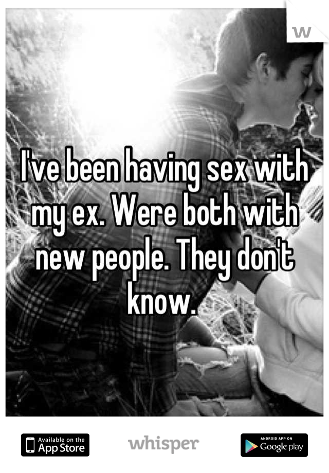 I've been having sex with my ex. Were both with new people. They don't know.