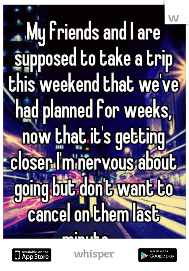 My friends and I are supposed to take a trip this weekend that we've had planned for weeks, now that it's getting closer I'm nervous about going but don't want to cancel on them last minute.....