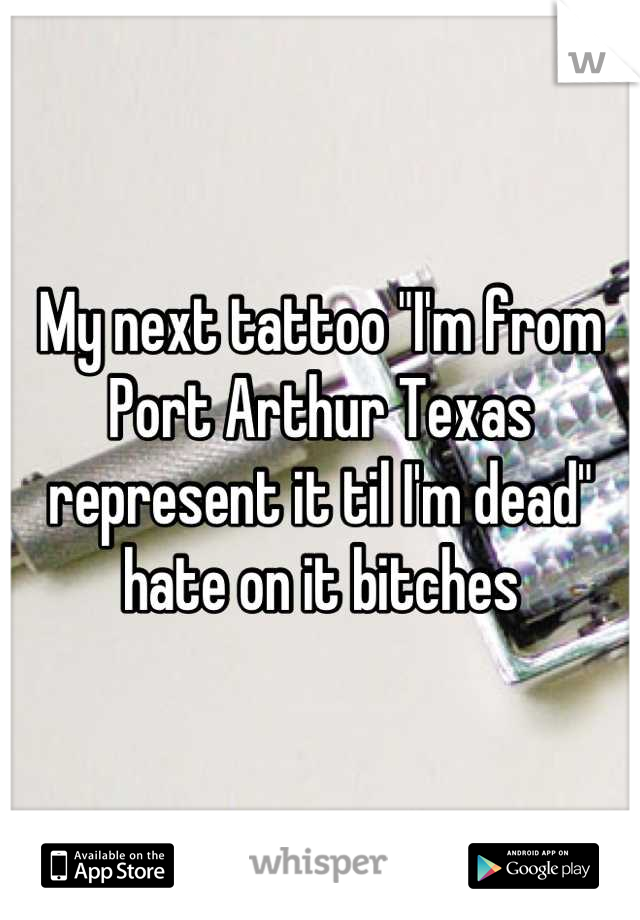 """My next tattoo """"I'm from Port Arthur Texas represent it til I'm dead"""" hate on it bitches"""