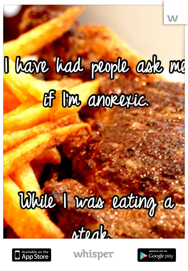 I have had people ask me if I'm anorexic.    While I was eating a steak.