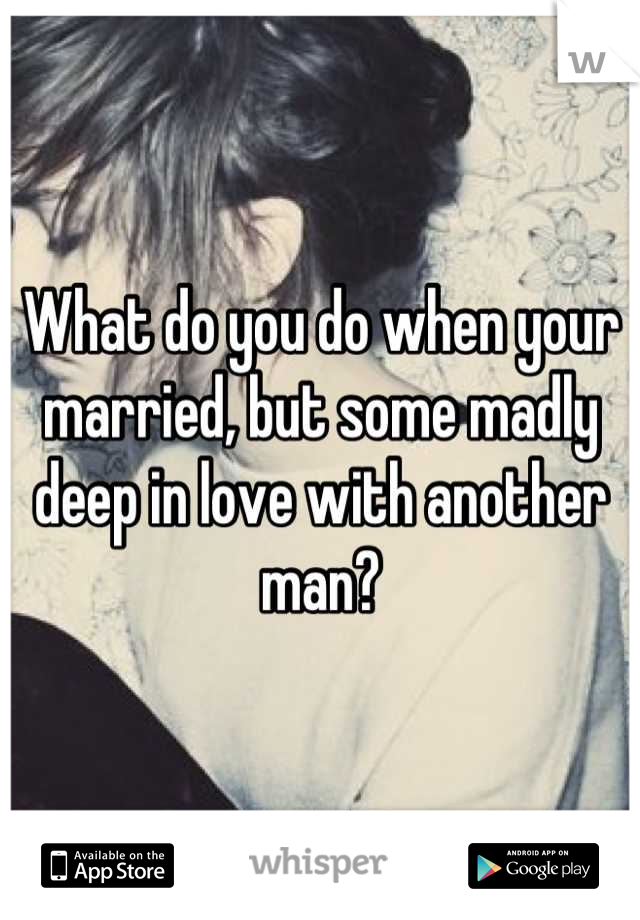 What do you do when your married, but some madly deep in love with another man?