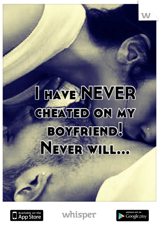 I have NEVER cheated on my boyfriend! Never will...
