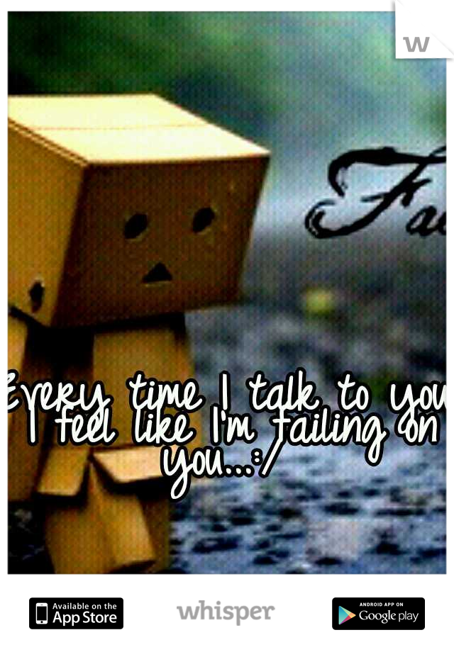 Every time I talk to you I feel like I'm failing on you...:/