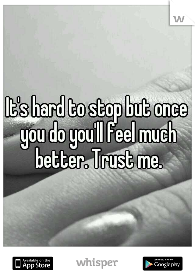 It's hard to stop but once you do you'll feel much better. Trust me.