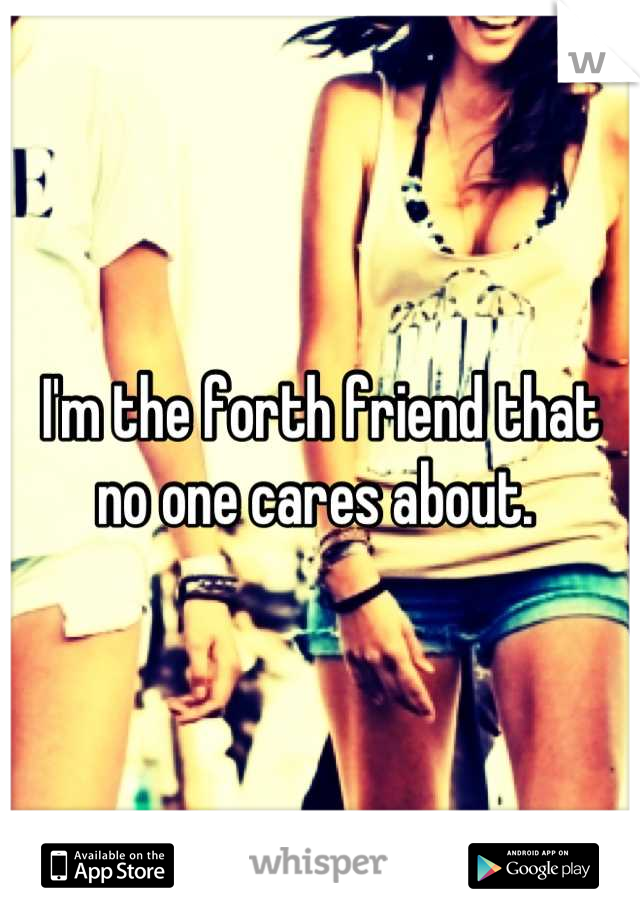 I'm the forth friend that no one cares about.