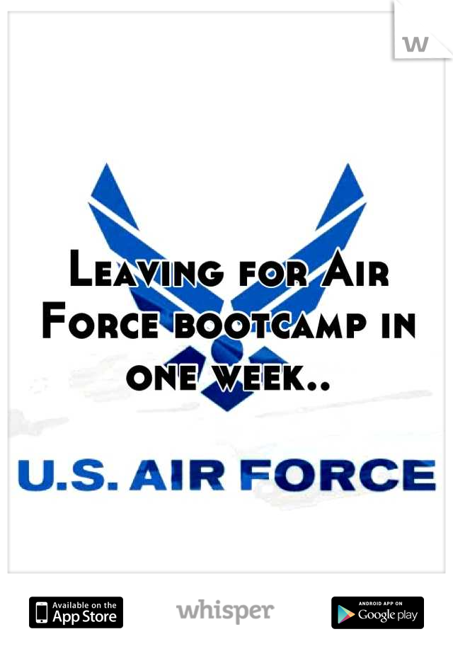 Leaving for Air Force bootcamp in one week..