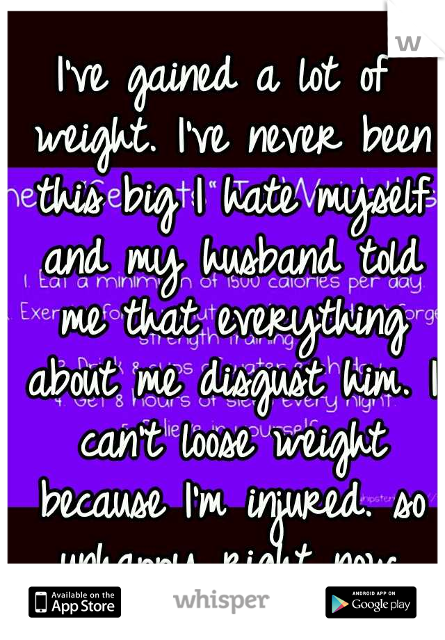 I've gained a lot of weight. I've never been this big I hate myself and my husband told me that everything about me disgust him. I can't loose weight because I'm injured. so unhappy right now.