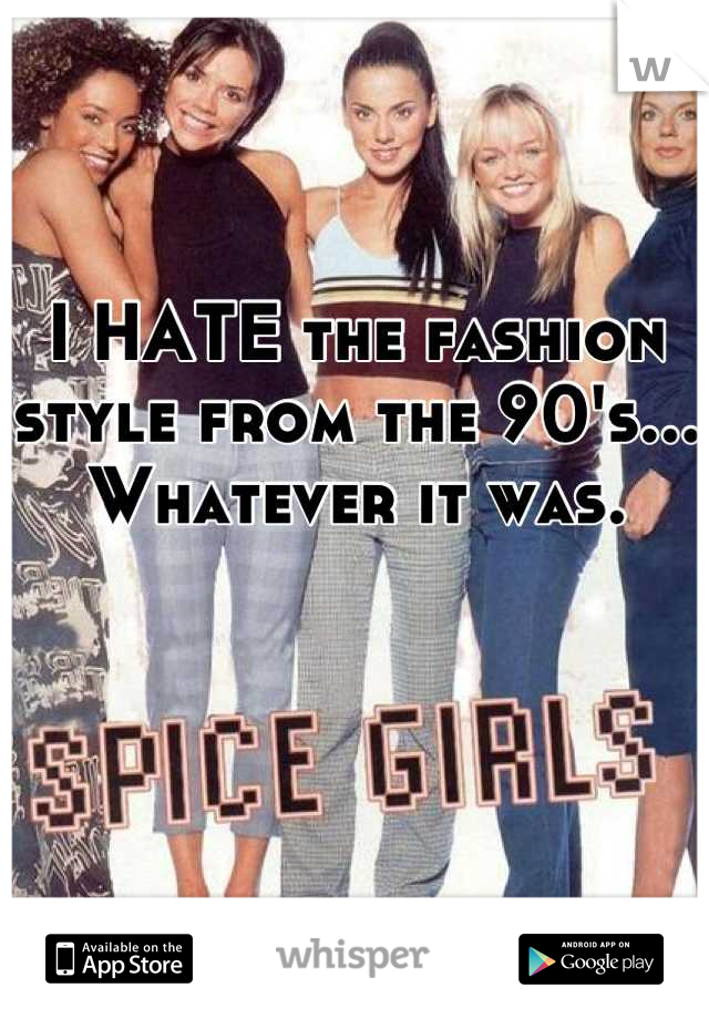 I HATE the fashion style from the 90's... Whatever it was.