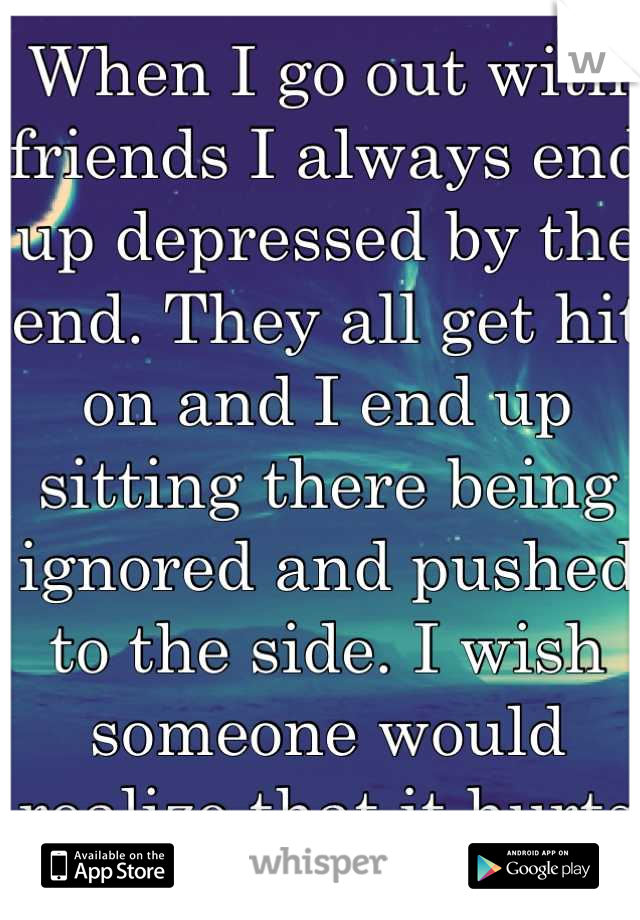 When I go out with friends I always end up depressed by the end. They all get hit on and I end up sitting there being ignored and pushed to the side. I wish someone would realize that it hurts me :(