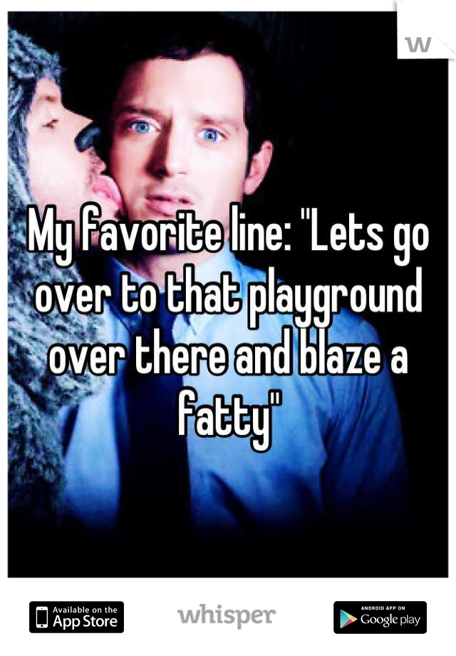 """My favorite line: """"Lets go over to that playground over there and blaze a fatty"""""""
