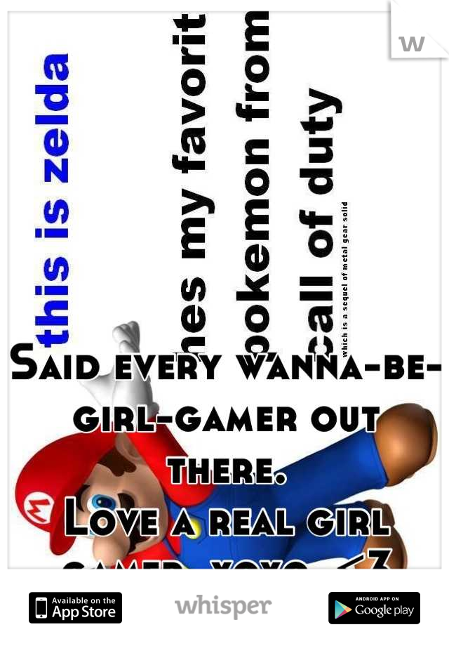 Said every wanna-be-girl-gamer out there. Love a real girl gamer, xoxo. <3