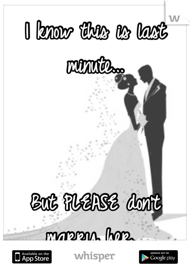 I know this is last minute...    But PLEASE don't marry her.