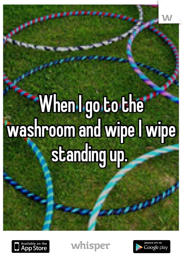 When I go to the washroom and wipe I wipe standing up.