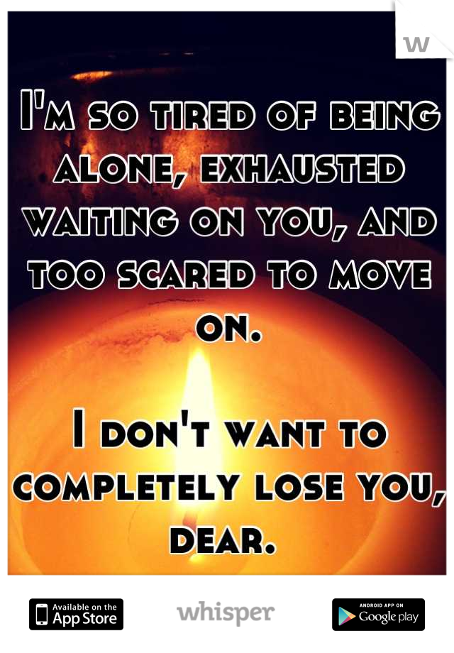 I'm so tired of being alone, exhausted waiting on you, and too scared to move on.   I don't want to completely lose you, dear.