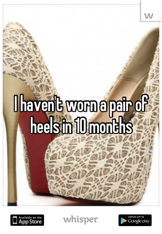 I haven't worn a pair of heels in 10 months