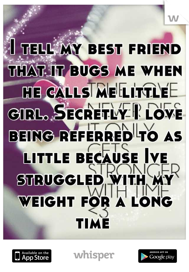 I tell my best friend that it bugs me when he calls me little girl. Secretly I love being referred to as little because Ive struggled with my weight for a long time