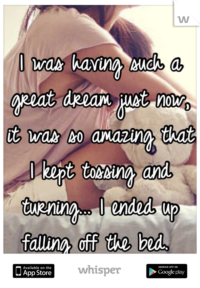 I was having such a great dream just now, it was so amazing that I kept tossing and turning... I ended up falling off the bed.