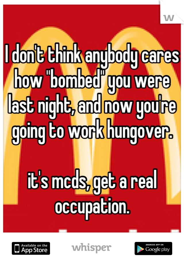 "I don't think anybody cares how ""bombed"" you were last night, and now you're going to work hungover.  it's mcds, get a real occupation."